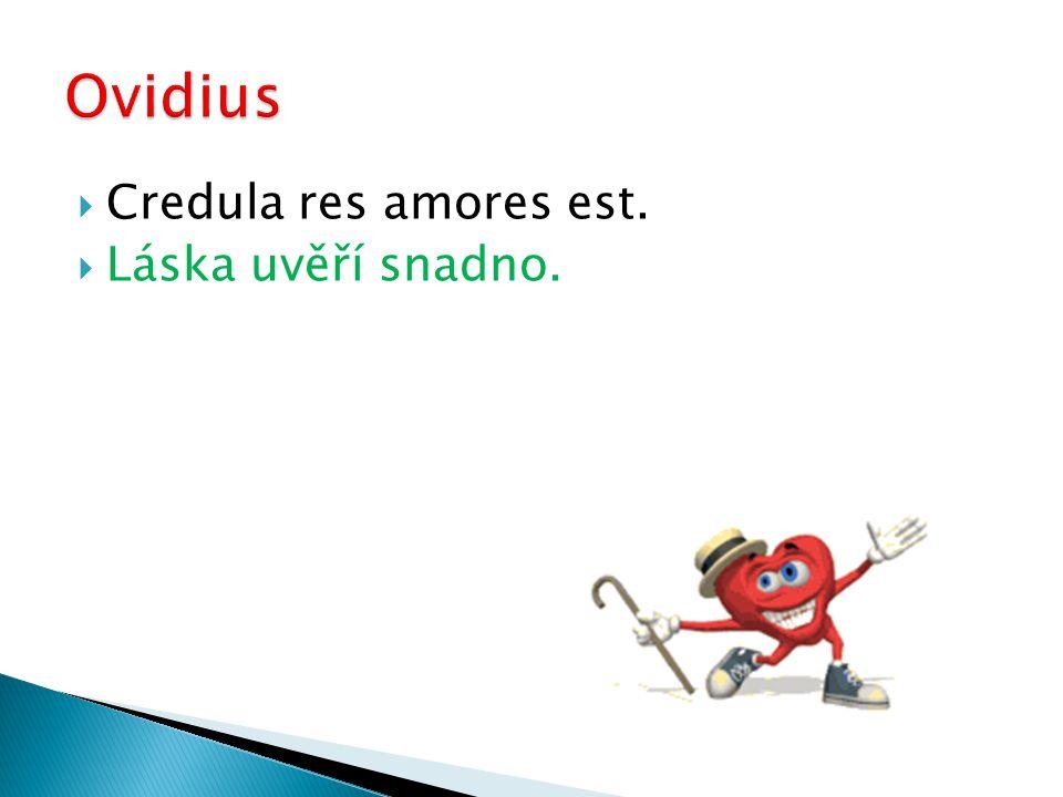  Credula res amores est.  Láska uvěří snadno.