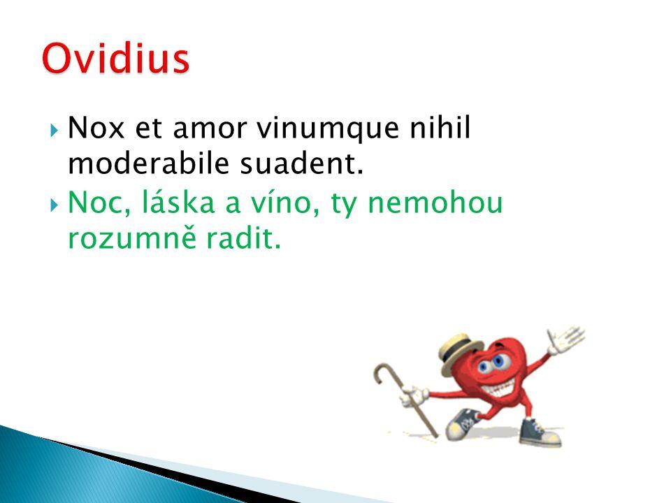  Nox et amor vinumque nihil moderabile suadent.  Noc, láska a víno, ty nemohou rozumně radit.