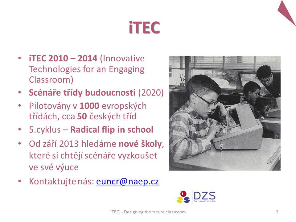 iTEC iTEC 2010 – 2014 (Innovative Technologies for an Engaging Classroom) Scénáře třídy budoucnosti (2020) Pilotovány v 1000 evropských třídách, cca 50 českých tříd 5.cyklus – Radical flip in school Od září 2013 hledáme nové školy, které si chtějí scénáře vyzkoušet ve své výuce Kontaktujte nás: euncr@naep.czeuncr@naep.cz 2iTEC - Designing the future classroom