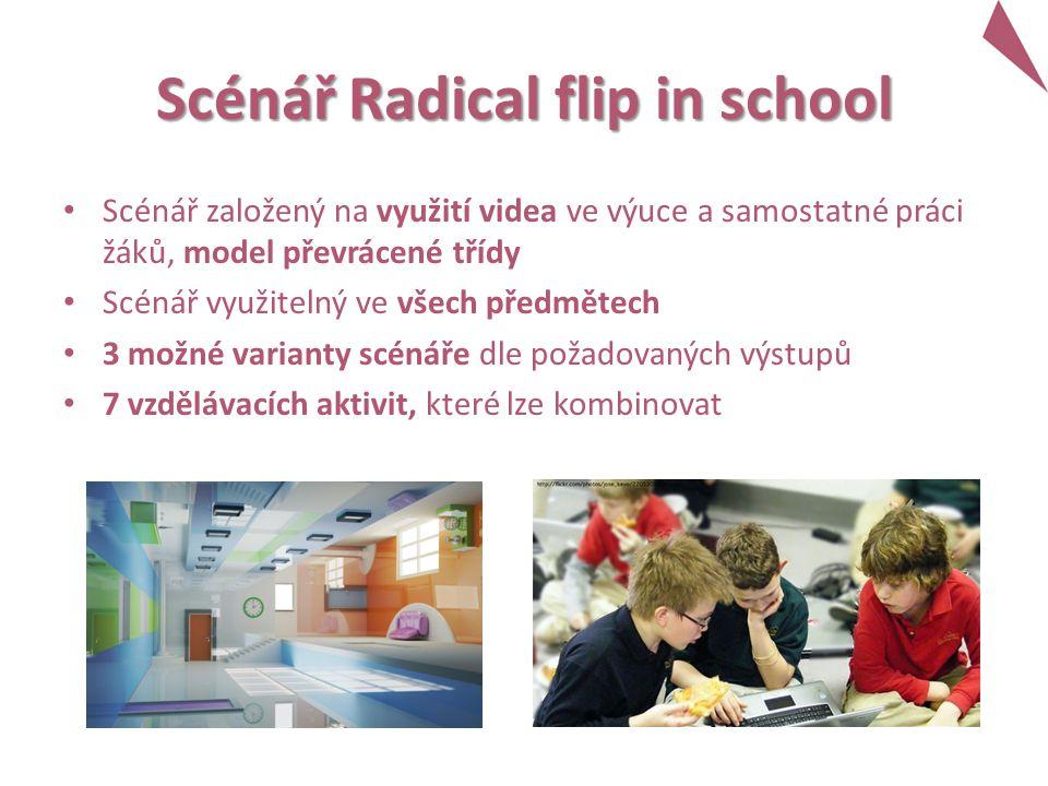 Scénář Radical flip in school Scénář založený na využití videa ve výuce a samostatné práci žáků, model převrácené třídy Scénář využitelný ve všech předmětech 3 možné varianty scénáře dle požadovaných výstupů 7 vzdělávacích aktivit, které lze kombinovat
