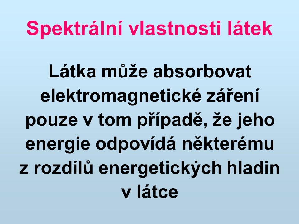 Spektrální vlastnosti látek Látka může absorbovat elektromagnetické záření pouze v tom případě, že jeho energie odpovídá některému z rozdílů energetických hladin v látce