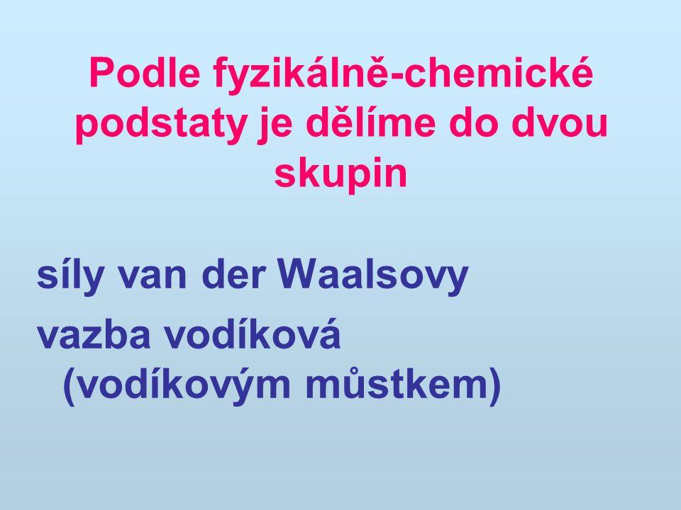 Podle fyzikálně-chemické podstaty je dělíme do dvou skupin síly van der Waalsovy vazba vodíková (vodíkovým můstkem)