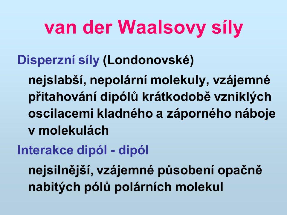 van der Waalsovy síly Disperzní síly (Londonovské) nejslabší, nepolární molekuly, vzájemné přitahování dipólů krátkodobě vzniklých oscilacemi kladného a záporného náboje v molekulách Interakce dipól - dipól nejsilnější, vzájemné působení opačně nabitých pólů polárních molekul