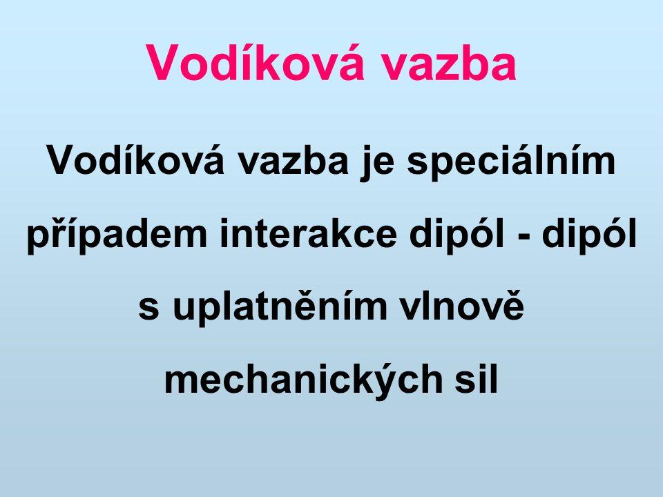 Vodíková vazba Vodíková vazba je speciálním případem interakce dipól - dipól s uplatněním vlnově mechanických sil