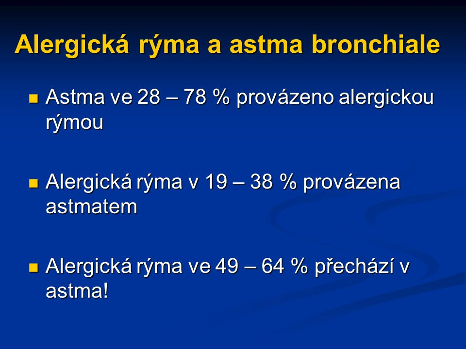 Alergická rýma a astma bronchiale Astma ve 28 – 78 % provázeno alergickou rýmou Astma ve 28 – 78 % provázeno alergickou rýmou Alergická rýma v 19 – 38 % provázena astmatem Alergická rýma v 19 – 38 % provázena astmatem Alergická rýma ve 49 – 64 % přechází v astma.