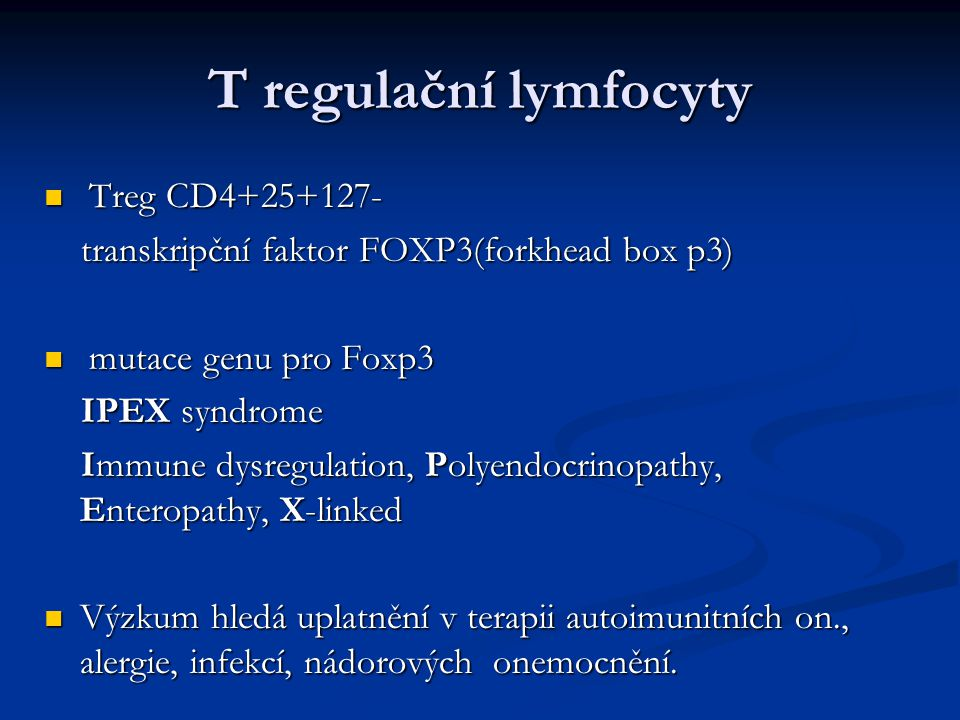 T regulační lymfocyty Treg CD4+25+127- Treg CD4+25+127- transkripční faktor FOXP3(forkhead box p3) transkripční faktor FOXP3(forkhead box p3) mutace genu pro Foxp3 mutace genu pro Foxp3 IPEX syndrome IPEX syndrome Immune dysregulation, Polyendocrinopathy, Enteropathy, X-linked Immune dysregulation, Polyendocrinopathy, Enteropathy, X-linked Výzkum hledá uplatnění v terapii autoimunitních on., alergie, infekcí, nádorových onemocnění.