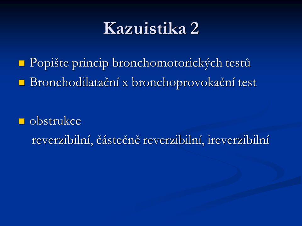 Kazuistika 2 Popište princip bronchomotorických testů Popište princip bronchomotorických testů Bronchodilatační x bronchoprovokační test Bronchodilatační x bronchoprovokační test obstrukce obstrukce reverzibilní, částečně reverzibilní, ireverzibilní reverzibilní, částečně reverzibilní, ireverzibilní