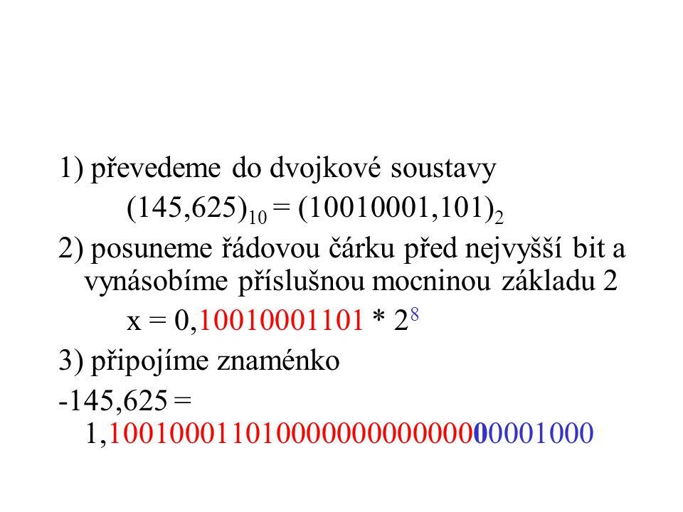 1) převedeme do dvojkové soustavy (145,625) 10 = (10010001,101) 2 2) posuneme řádovou čárku před nejvyšší bit a vynásobíme příslušnou mocninou základu