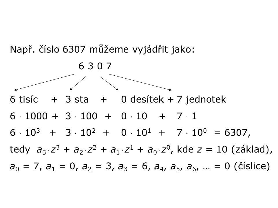 Např. číslo 6307 můžeme vyjádřit jako: 6 3 0 7 6 tisíc +3 sta +0 desítek +7 jednotek 6  1000 +3  100 +0  10 +7  1 6  10 3 +3  10 2 + 0  10 1 +