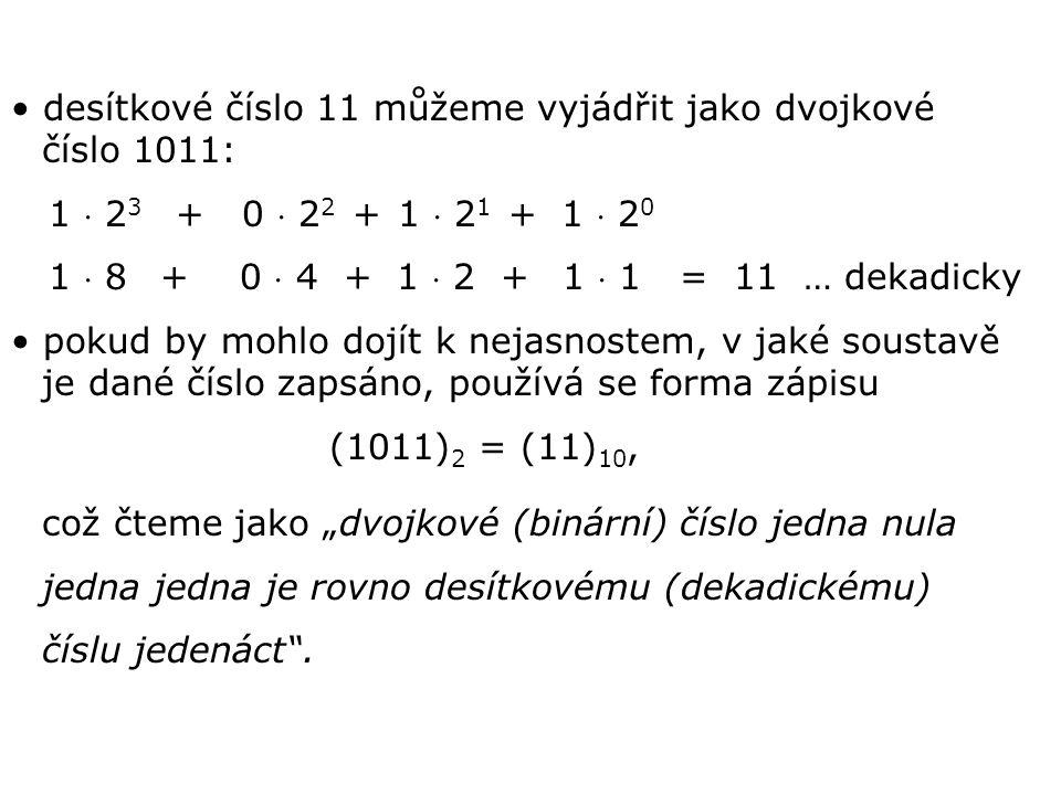 desítkové číslo 11 můžeme vyjádřit jako dvojkové číslo 1011: 1  2 3 + 0  2 2 + 1  2 1 + 1  2 0 1  8 + 0  4 + 1  2 + 1  1 = 11 … dekadicky poku