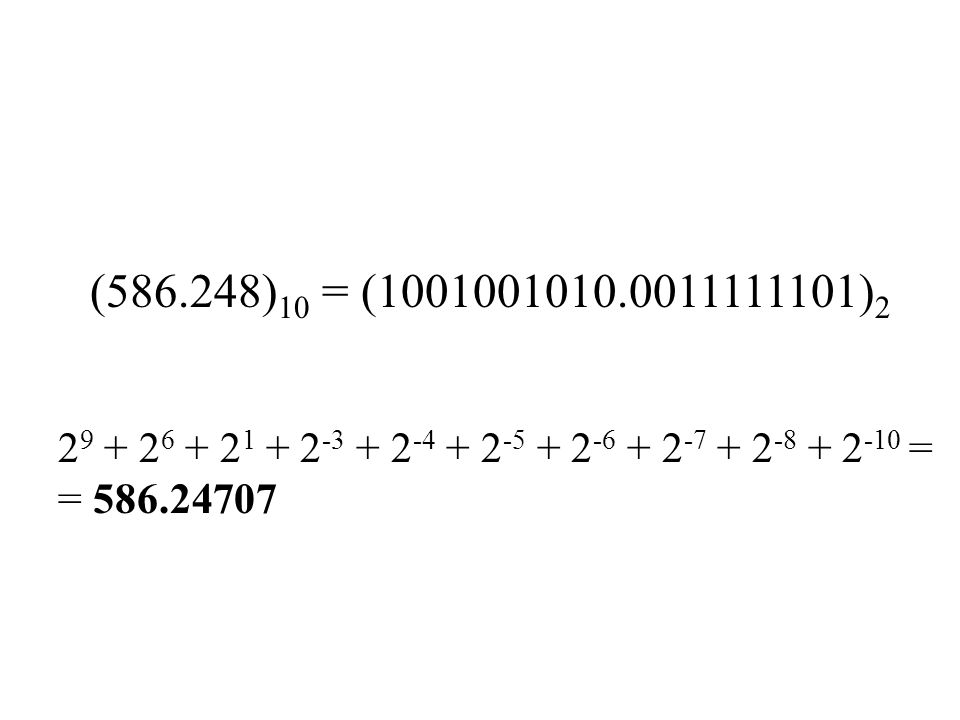 (586.248) 10 = (1001001010.0011111101) 2 2 9 + 2 6 + 2 1 + 2 -3 + 2 -4 + 2 -5 + 2 -6 + 2 -7 + 2 -8 + 2 -10 = = 586.24707