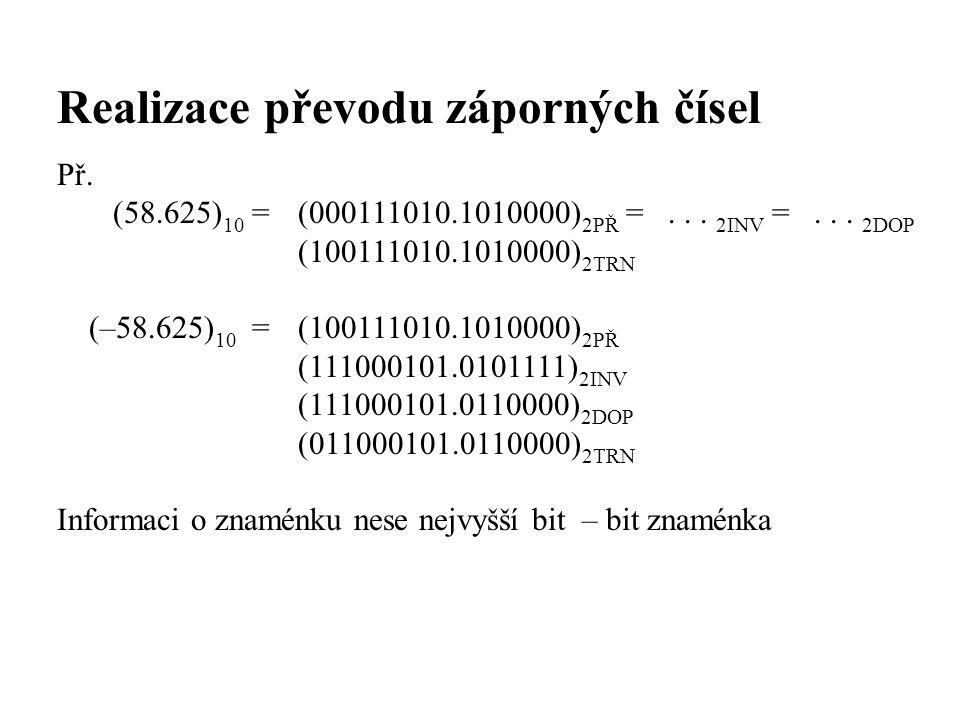 Realizace převodu záporných čísel Př. (58.625) 10 = (000111010.1010000) 2PŘ =... 2INV =... 2DOP (100111010.1010000) 2TRN (–58.625) 10 =(100111010.1010