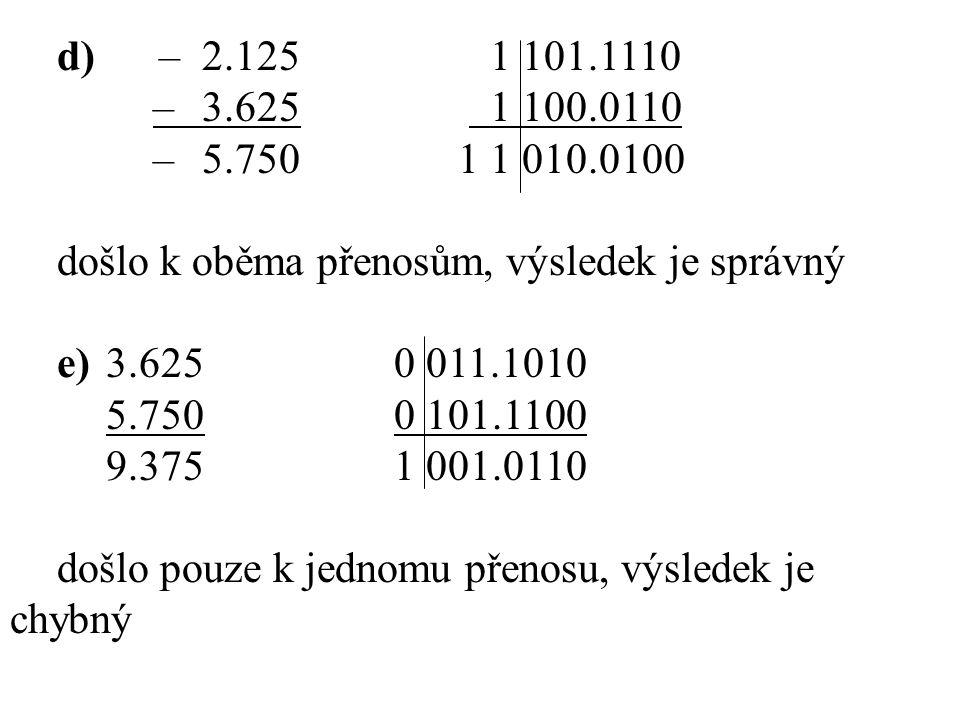 d) –2.1251 101.1110 –3.625 1 100.0110 –5.750 11 010.0100 došlo k oběma přenosům, výsledek je správný e) 3.6250 011.1010 5.7500 101.1100 9.3751 001.011