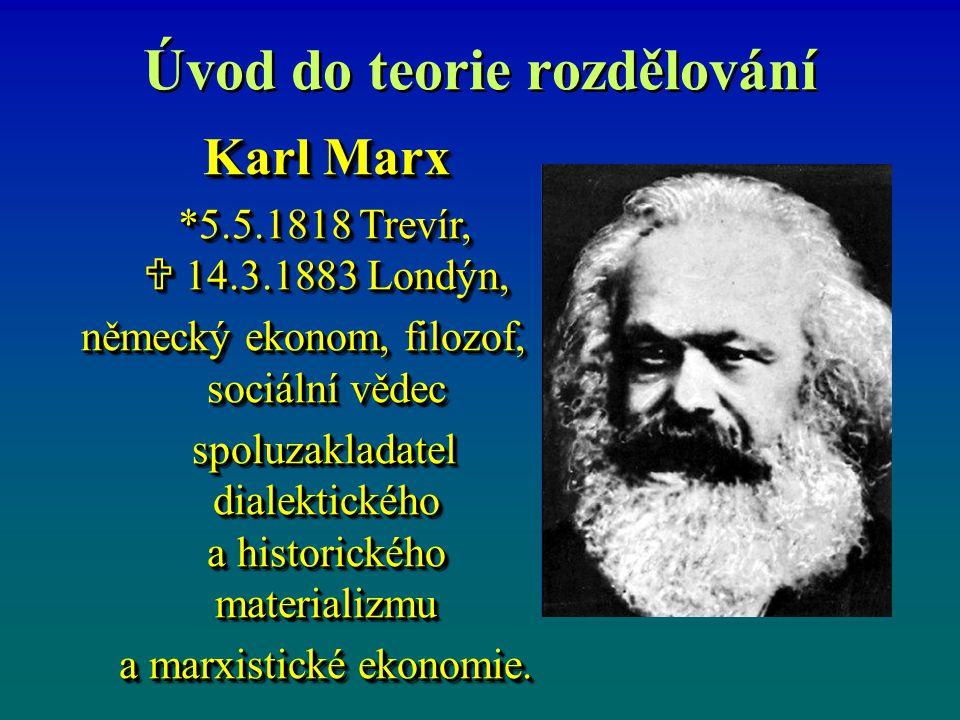 Úvod do teorie rozdělování Karl Marx *5.5.1818 Trevír,  14.3.1883 Londýn, *5.5.1818 Trevír,  14.3.1883 Londýn, německý ekonom, filozof, sociální vědec německý ekonom, filozof, sociální vědec spoluzakladatel dialektického a historického materializmu a marxistické ekonomie.