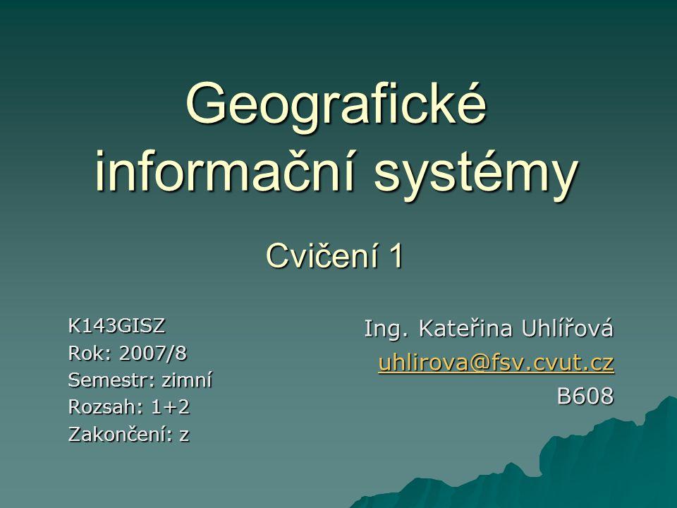 Geografické informační systémy Cvičení 1 K143GISZ Rok: 2007/8 Semestr: zimní Rozsah: 1+2 Zakončení: z Ing. Kateřina Uhlířová uhlirova@fsv.cvut.cz B608
