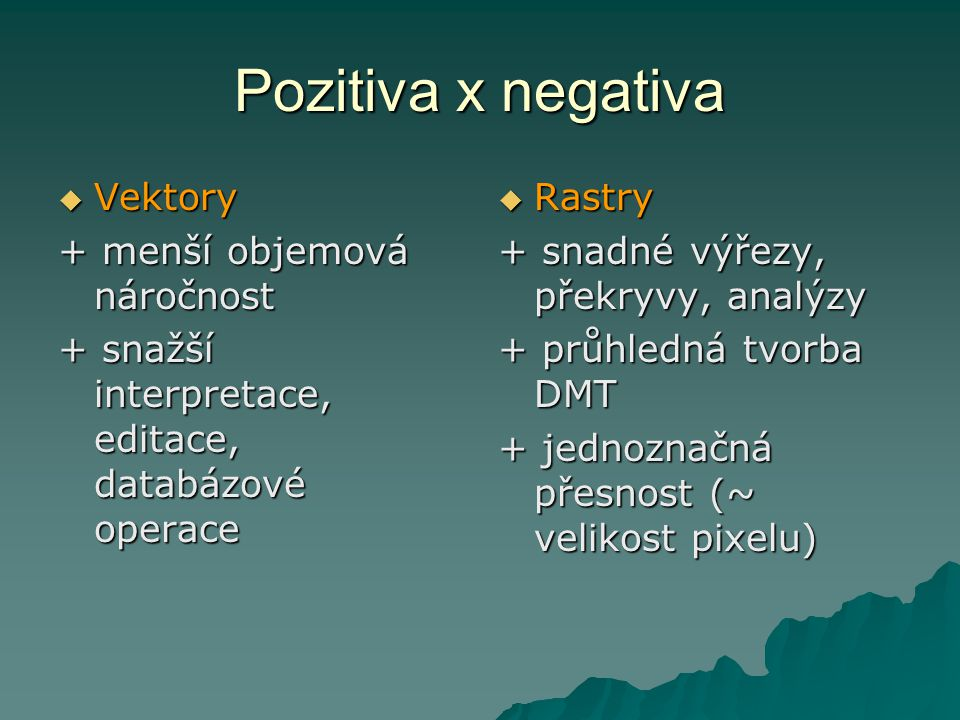 Pozitiva x negativa  Vektory + menší objemová náročnost + snažší interpretace, editace, databázové operace  Rastry + snadné výřezy, překryvy, analýz