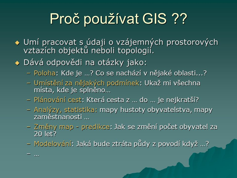 Proč používat GIS ??  Umí pracovat s údaji o vzájemných prostorových vztazích objektů neboli topologií.  Dává odpovědi na otázky jako: –Poloha: Kde