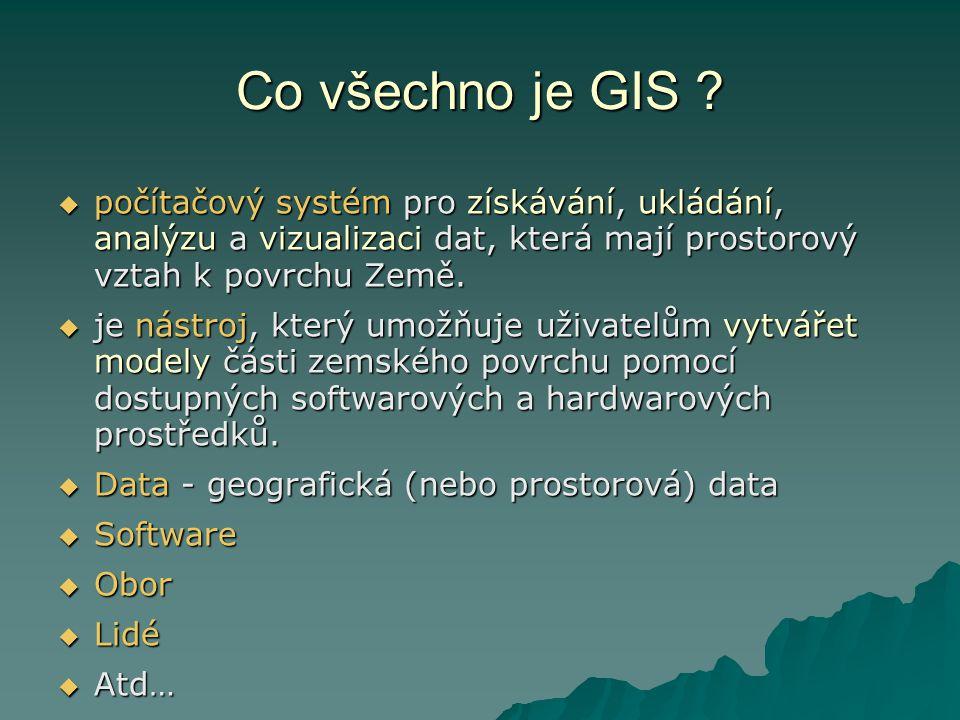Co všechno je GIS ?  počítačový systém pro získávání, ukládání, analýzu a vizualizaci dat, která mají prostorový vztah k povrchu Země.  je nástroj,