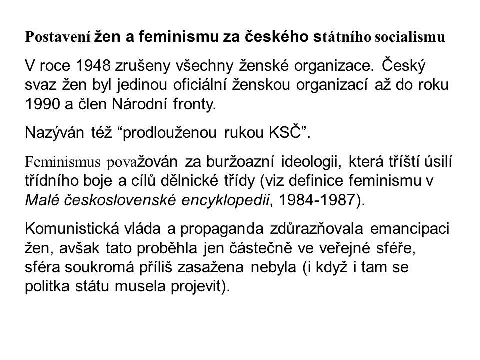 Postavení žen a feminismu za českého s tátního socialismu V roce 1948 zrušeny všechny ženské organizace. Český svaz žen byl jedinou oficiální ženskou