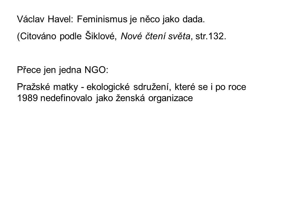Václav Havel: Feminismus je něco jako dada. (Citováno podle Šiklové, Nové čtení světa, str.132. Přece jen jedna NGO: Pražské matky - ekologické sdruže