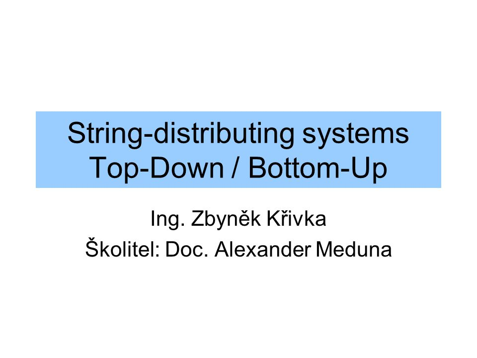 String-distributing systems Top-Down / Bottom-Up Ing. Zbyněk Křivka Školitel: Doc. Alexander Meduna