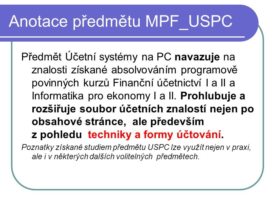 Cíl výuky MPF_USPC Cíl výuky předmětu Účetní systémy na PC: rozvíjet znalosti i dovednosti posluchačů v oblasti účetnictví a zpracování účetních agend prostředky výpočetní techniky.