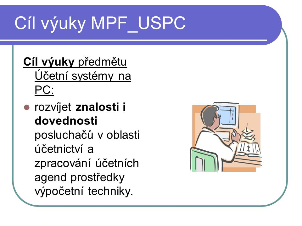 Cíl výuky MPF_USPC Cíl výuky předmětu Účetní systémy na PC: rozvíjet znalosti i dovednosti posluchačů v oblasti účetnictví a zpracování účetních agend