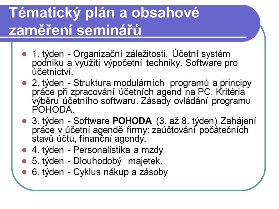 Tématický plán a obsahové zaměření seminářů 1. týden - Organizační záležitosti. Účetní systém podniku a využití výpočetní techniky. Software pro účetn