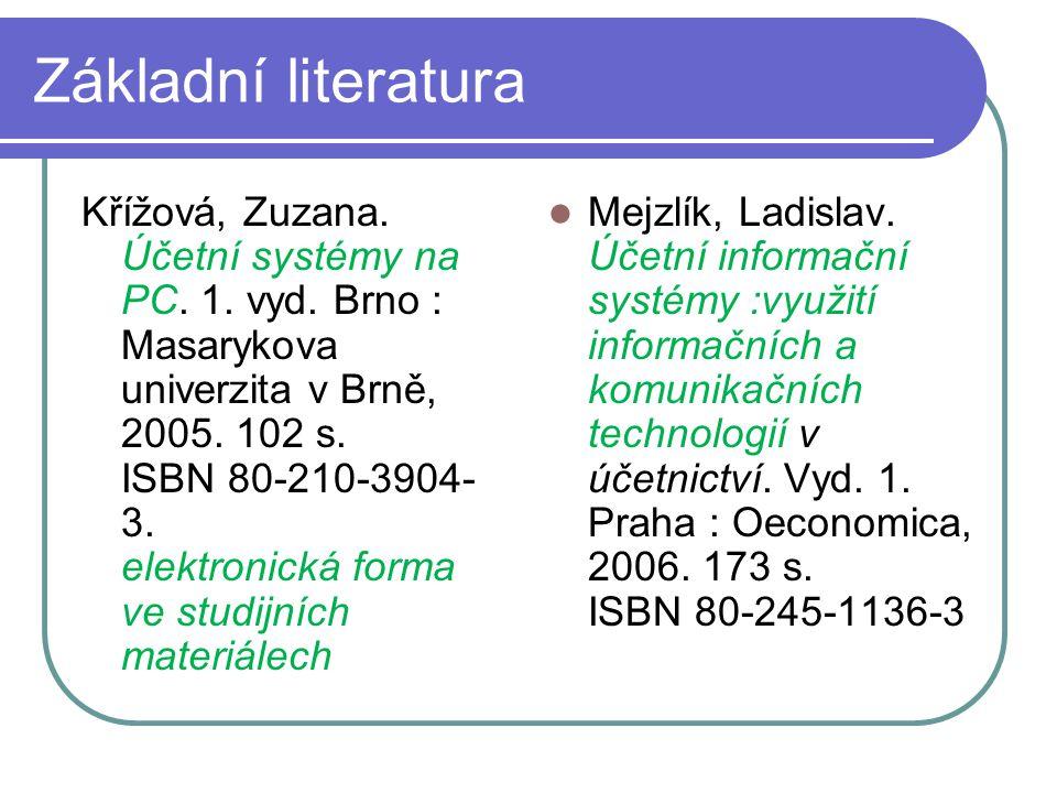 Základní literatura Křížová, Zuzana. Účetní systémy na PC. 1. vyd. Brno : Masarykova univerzita v Brně, 2005. 102 s. ISBN 80-210-3904- 3. elektronická