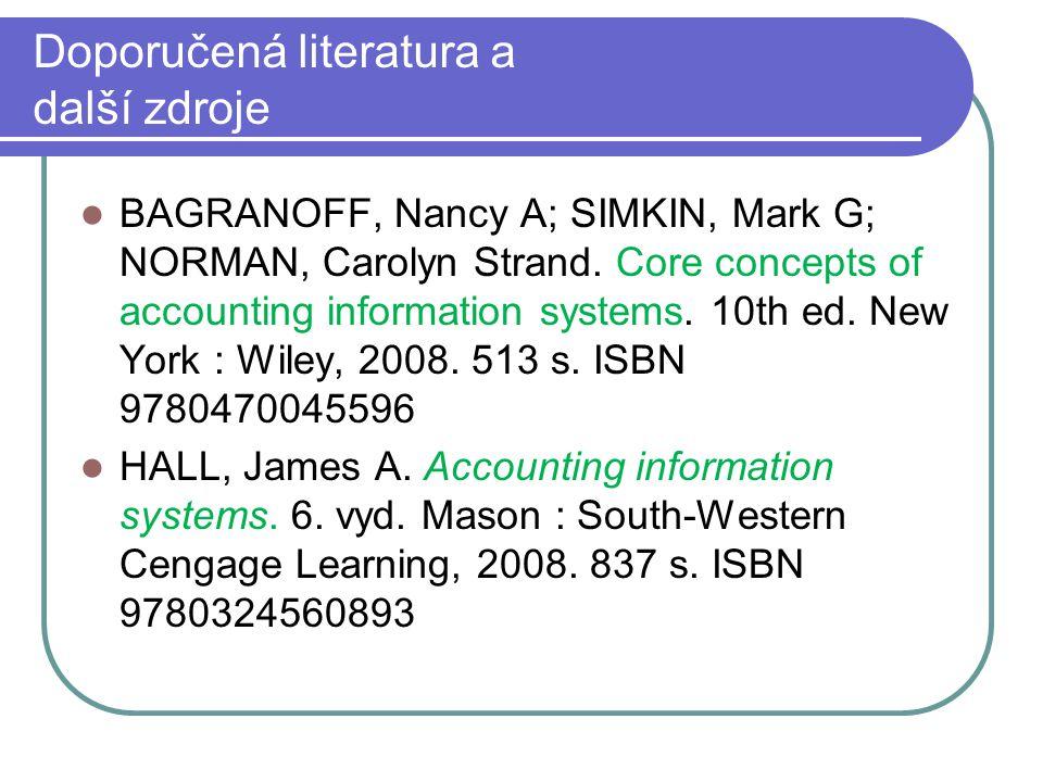 Doporučená literatura a další zdroje BAGRANOFF, Nancy A; SIMKIN, Mark G; NORMAN, Carolyn Strand. Core concepts of accounting information systems. 10th