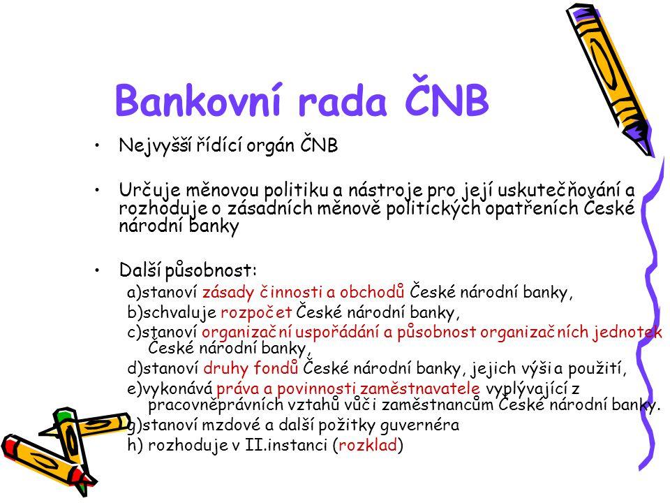 Bankovní rada ČNB Nejvyšší řídící orgán ČNB Určuje měnovou politiku a nástroje pro její uskutečňování a rozhoduje o zásadních měnově politických opatř