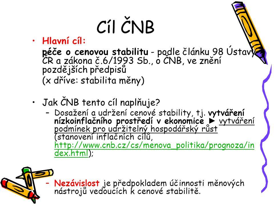 Cíl ČNB Hlavní cíl: péče o cenovou stabilitu - podle článku 98 Ústavy ČR a zákona č.6/1993 Sb., o ČNB, ve znění pozdějších předpisů (x dříve: stabilit