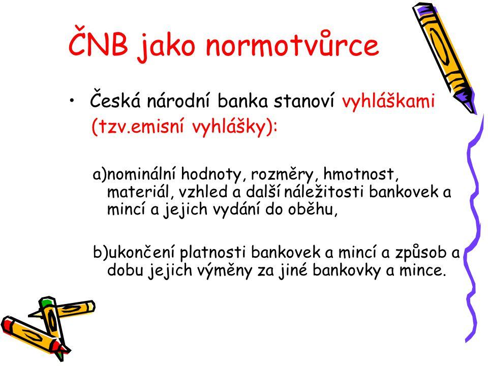 ČNB jako normotvůrce Česká národní banka stanoví vyhláškami (tzv.emisní vyhlášky): a)nominální hodnoty, rozměry, hmotnost, materiál, vzhled a další ná