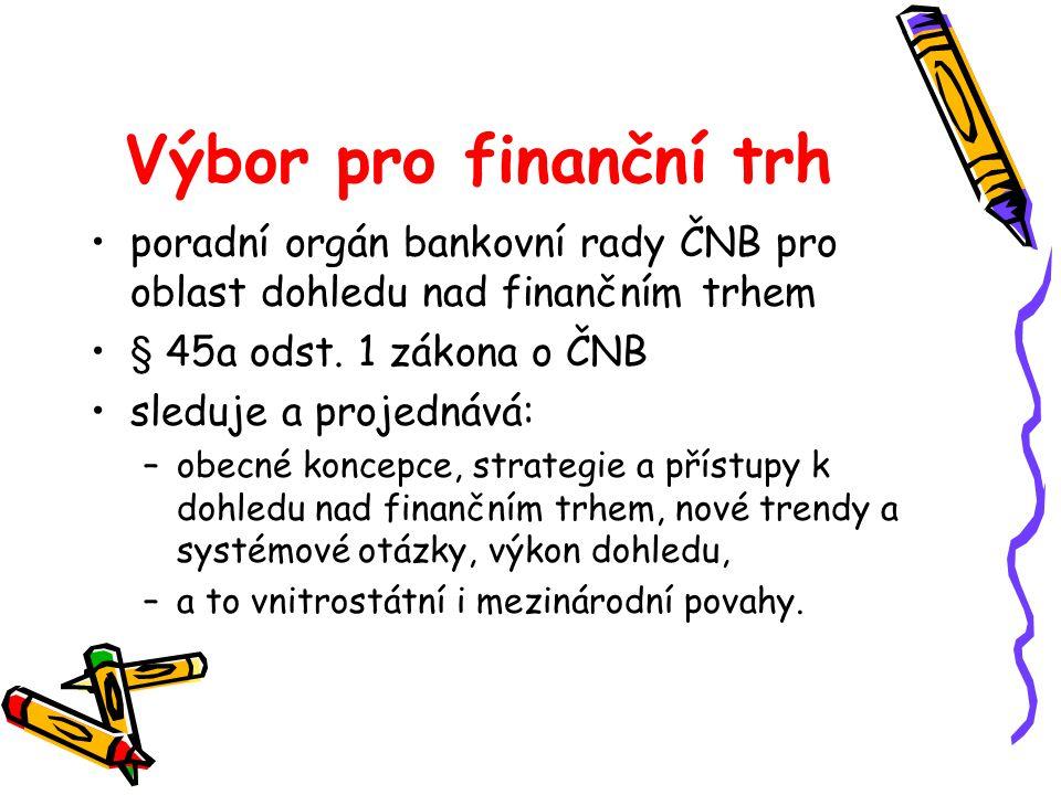 Výbor pro finanční trh poradní orgán bankovní rady ČNB pro oblast dohledu nad finančním trhem § 45a odst. 1 zákona o ČNB sleduje a projednává: –obecné