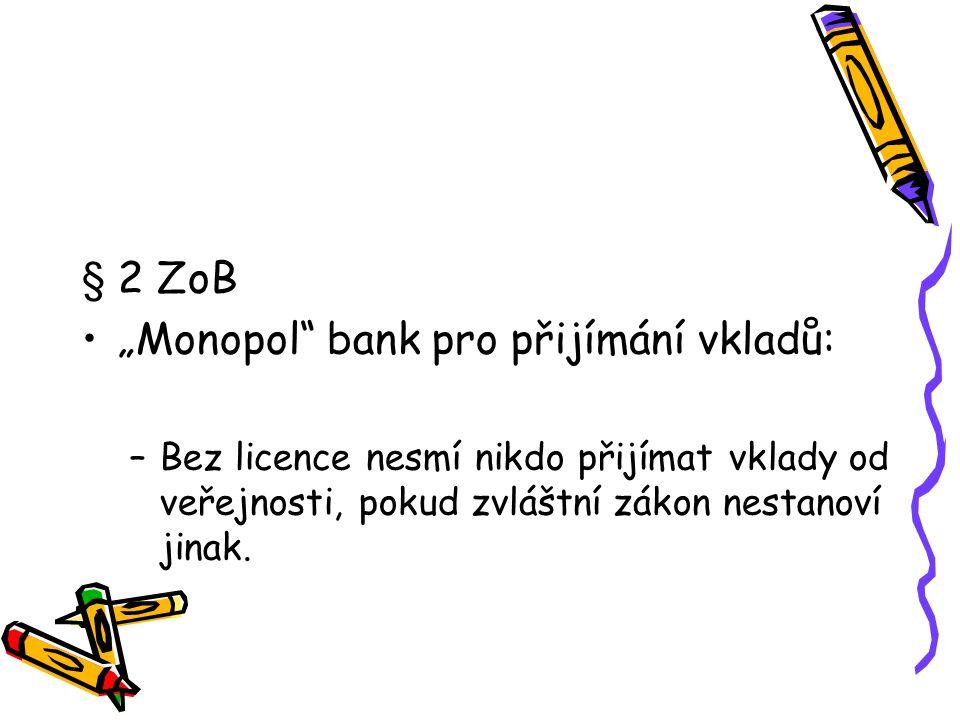 """§ 2 ZoB """"Monopol"""" bank pro přijímání vkladů: –Bez licence nesmí nikdo přijímat vklady od veřejnosti, pokud zvláštní zákon nestanoví jinak."""
