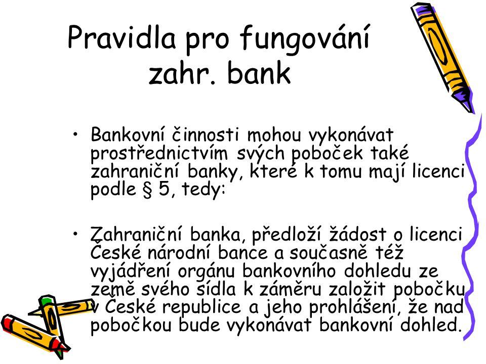 Pravidla pro fungování zahr. bank Bankovní činnosti mohou vykonávat prostřednictvím svých poboček také zahraniční banky, které k tomu mají licenci pod