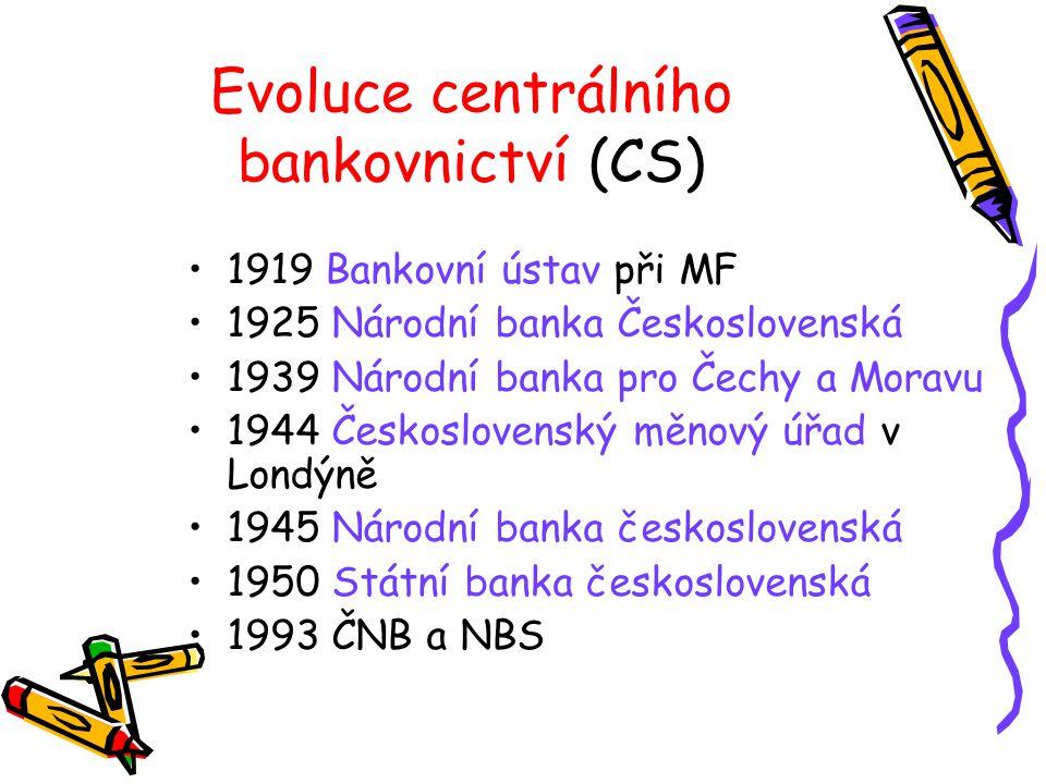 Evoluce centrálního bankovnictví (CS) 1919 Bankovní ústav při MF 1925 Národní banka Československá 1939 Národní banka pro Čechy a Moravu 1944 Československý měnový úřad v Londýně 1945 Národní banka československá 1950 Státní banka československá 1993 ČNB a NBS