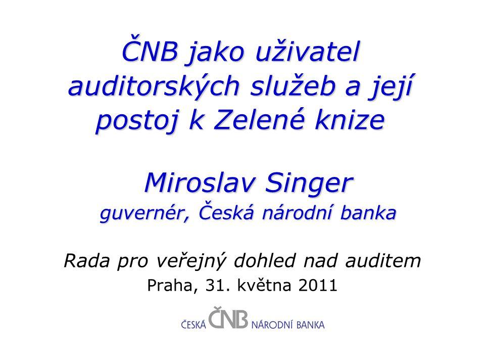 ČNB jako uživatel auditorských služeb a její postoj k Zelené knize Rada pro veřejný dohled nad auditem Praha, 31. května 2011 Miroslav Singer guvernér