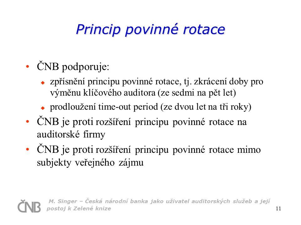 M. Singer – Česká národní banka jako uživatel auditorských služeb a její postoj k Zelené knize 11 Princip povinné rotace ČNB podporuje:  zpřísnění pr