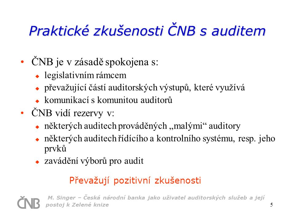 M. Singer – Česká národní banka jako uživatel auditorských služeb a její postoj k Zelené knize 5 Praktické zkušenosti ČNB s auditem ČNB je v zásadě sp