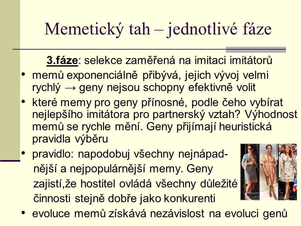 Memetický tah – jednotlivé fáze 4.fáze: nezávislá evoluce memů začínají se objevovat memy, které nemají nic společného s přežitím pokud se memy dokáží prosadit mezi ostatními memy, jsou dále šíře- ny bez ohledu na jejich prospěšnost pokud se rozšíří mem pro půvab plnoštíhlých žen (baroko), tyto ženy v partnerství upřednostňovány → šíří se jejich geny dokud mem diktuje tuto módu memy neovlivňují geny přímo, mění tlaky selekčního procesu, jímž procházejí geny do další generace (šlechtitelství) memy ovlivňují frekvenci výskytu genů