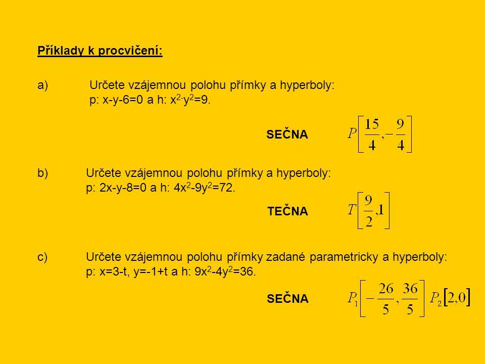 Příklady k procvičení: a) Určete vzájemnou polohu přímky a hyperboly: p: x-y-6=0 a h: x 2- y 2 =9. b)Určete vzájemnou polohu přímky a hyperboly: p: 2x