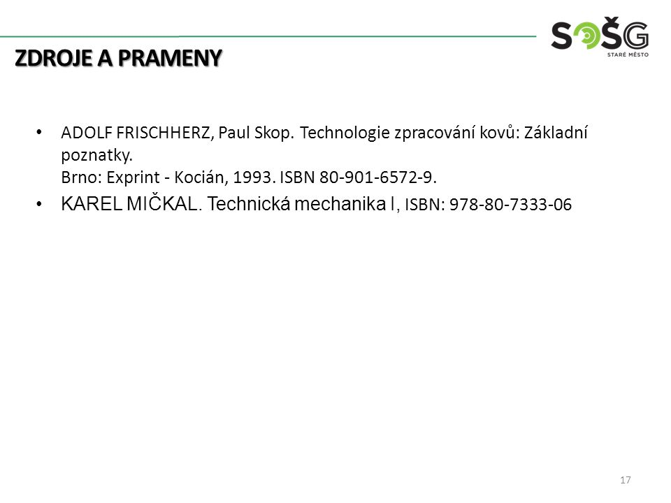 ZDROJE A PRAMENY 17 ADOLF FRISCHHERZ, Paul Skop. Technologie zpracování kovů: Základní poznatky. Brno: Exprint - Kocián, 1993. ISBN 80-901-6572-9. KAR