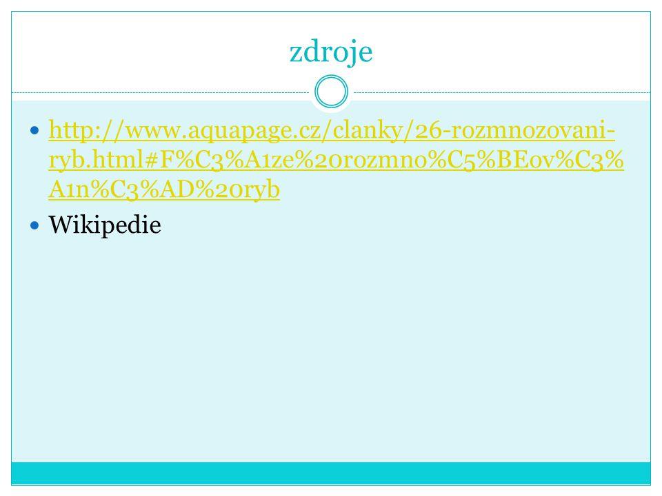 zdroje http://www.aquapage.cz/clanky/26-rozmnozovani- ryb.html#F%C3%A1ze%20rozmno%C5%BEov%C3% A1n%C3%AD%20ryb http://www.aquapage.cz/clanky/26-rozmnozovani- ryb.html#F%C3%A1ze%20rozmno%C5%BEov%C3% A1n%C3%AD%20ryb Wikipedie