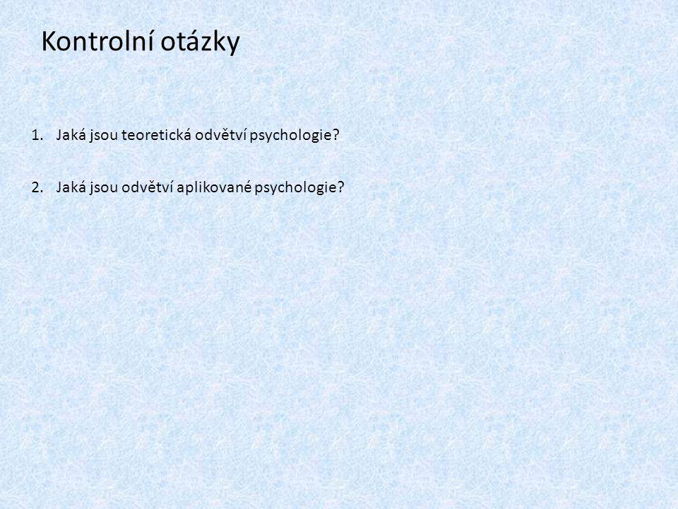 Kontrolní otázky 1.Jaká jsou teoretická odvětví psychologie.