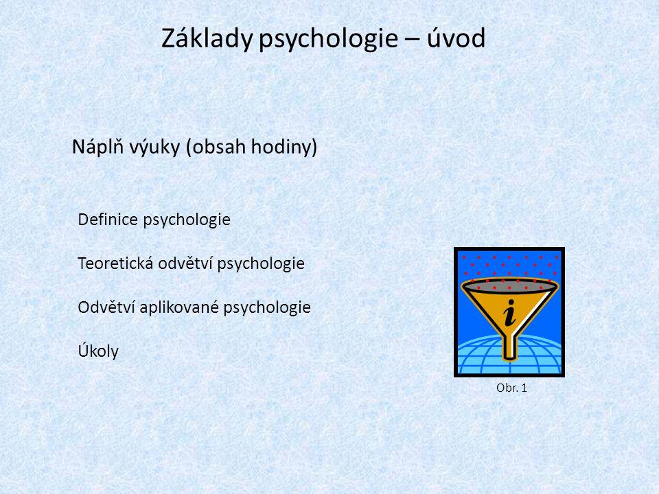 Základy psychologie – úvod Náplň výuky (obsah hodiny) Definice psychologie Teoretická odvětví psychologie Odvětví aplikované psychologie Úkoly Obr.
