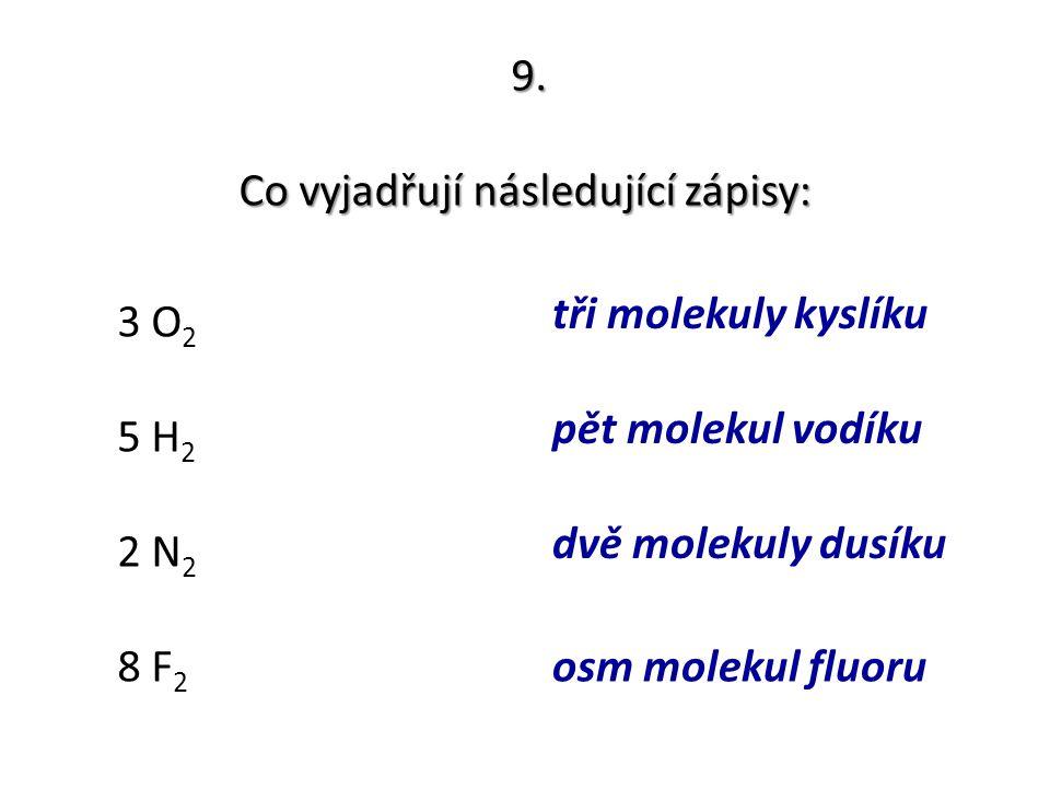 9. Co vyjadřují následující zápisy: 3 O 2 5 H 2 2 N 2 8 F 2 tři molekuly kyslíku pět molekul vodíku dvě molekuly dusíku osm molekul fluoru
