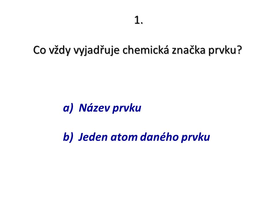 1. Co vždy vyjadřuje chemická značka prvku? a) Název prvku b) Jeden atom daného prvku