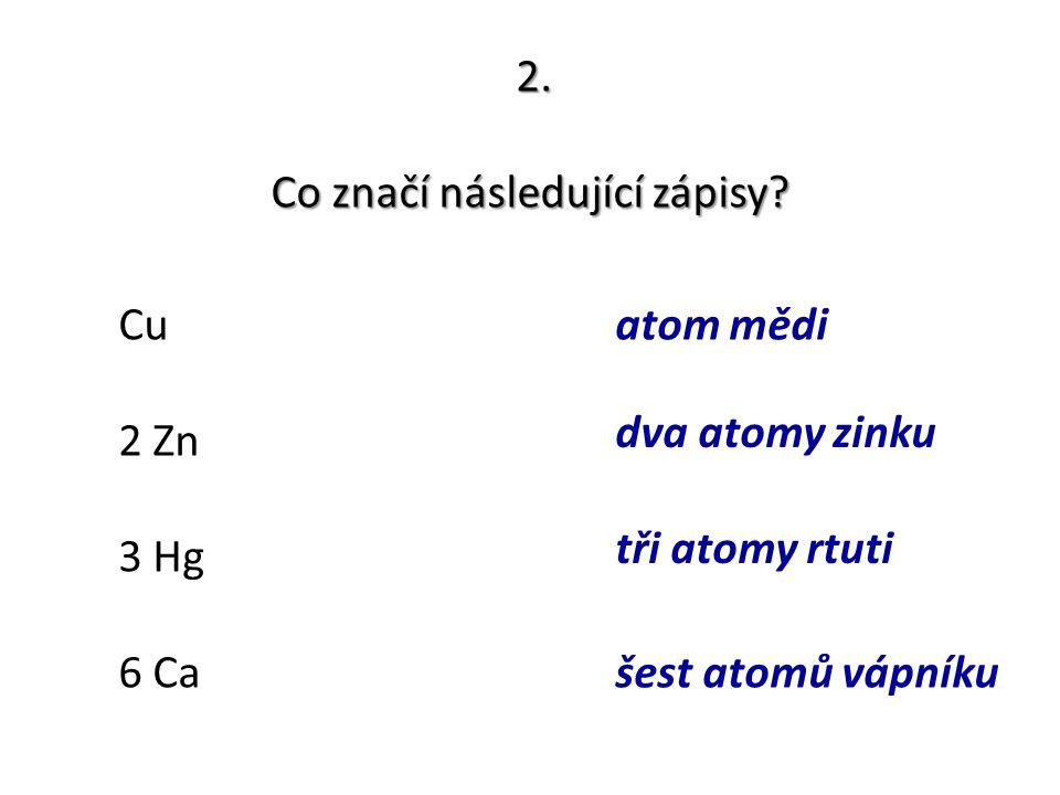 2. Co značí následující zápisy? Cu 2 Zn 3 Hg 6 Ca atom mědi dva atomy zinku tři atomy rtuti šest atomů vápníku