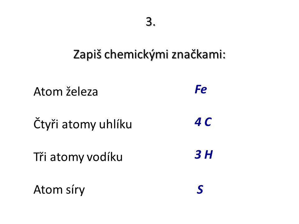 3. Zapiš chemickými značkami: Atom železa Čtyři atomy uhlíku Tři atomy vodíku Atom síry Fe 4 C 3 H S